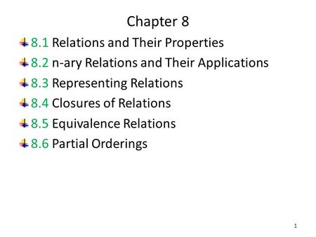 Chapter 8 8.1 Relations and Their Properties 8.2 n-ary Relations and Their Applications 8.3 Representing Relations 8.4 Closures of Relations 8.5 Equivalence.