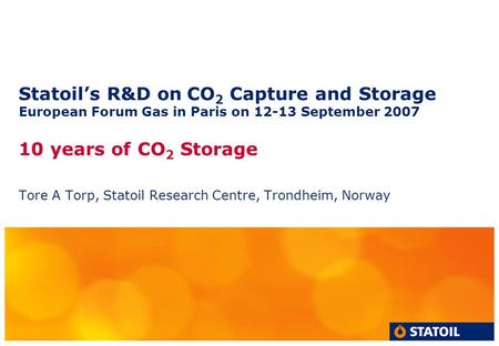 Statoil's R&D on CO 2 Capture and Storage European Forum Gas in Paris on 12-13 September 2007 10 years of CO 2 Storage Tore A Torp, Statoil Research Centre,