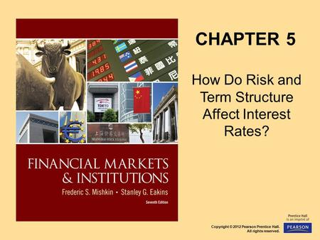 Copyright © 2012 Pearson Prentice Hall. All rights reserved. CHAPTER 5 How Do Risk and Term Structure Affect Interest Rates?