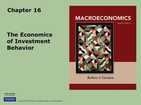 Copyright © 2012 Pearson Addison-Wesley. All rights reserved. Chapter 16 The Economics of Investment Behavior.