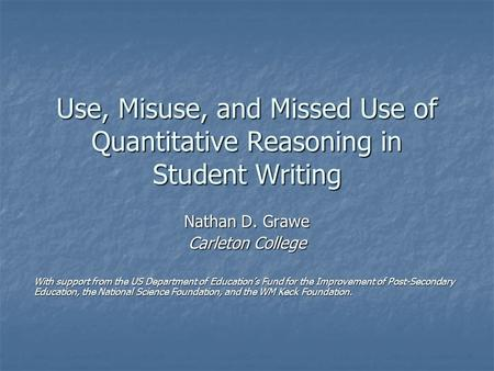 Use, Misuse, and Missed Use of Quantitative Reasoning in Student Writing Nathan D. Grawe Carleton College With support from the US Department of Education's.