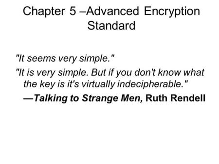 Chapter 5 –Advanced Encryption Standard It seems very simple. It is very simple. But if you don't know what the key is it's virtually indecipherable.