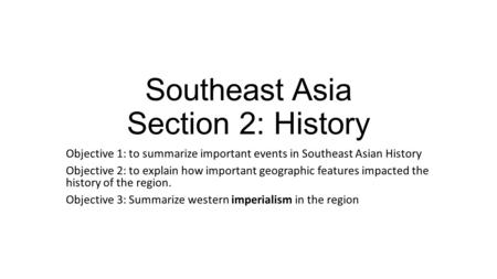 Southeast Asia Section 2: History Objective 1: to summarize important events in Southeast Asian History Objective 2: to explain how important geographic.