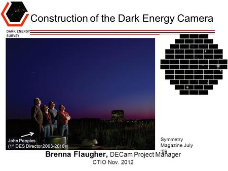 Construction of the Dark Energy Camera Brenna Flaugher, DECam Project Manager CTIO Nov. 2012 John Peoples (1 st DES Director 2003-2010) Symmetry Magazine.