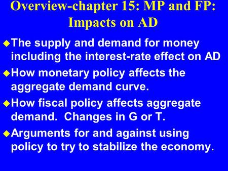 Overview-chapter 15: MP and FP: Impacts on AD u The supply and demand for money including the interest-rate effect on AD u How monetary policy affects.
