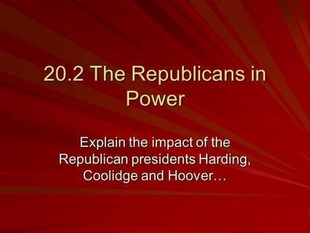 20.2 The Republicans in Power Explain the impact of the Republican presidents Harding, Coolidge and Hoover…