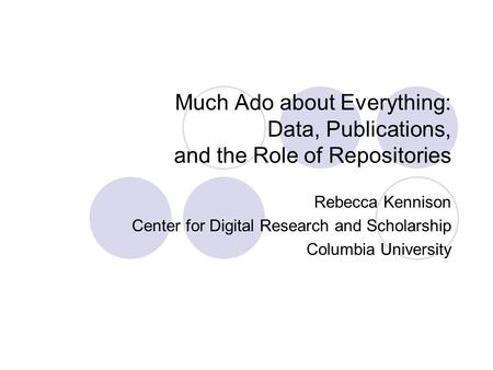 Much Ado about Everything: Data, Publications, and the Role of Repositories Rebecca Kennison Center for Digital Research and Scholarship Columbia University.