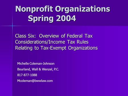 Nonprofit Organizations Spring 2004 Class Six: Overview of Federal Tax Considerations/Income Tax Rules Relating to Tax-Exempt Organizations Michelle Coleman-Johnson.