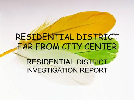 RESIDENTIAL DISTRICT FAR FROM CITY CENTER RESIDENTIAL DISTRICT INVESTIGATION REPORT.