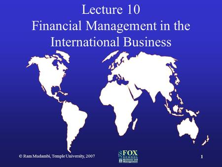 © Ram Mudambi, Temple University, 2007 1 Lecture 10 Financial Management in the International Business.