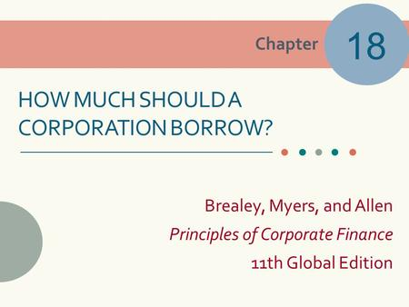 Chapter Brealey, Myers, and Allen Principles of Corporate Finance 11th Global Edition HOW MUCH SHOULD A CORPORATION BORROW? 18.