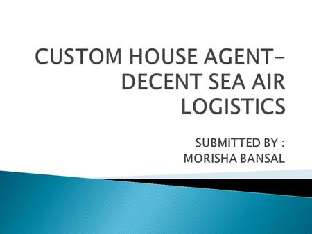 SUBMITTED BY : MORISHA BANSAL.  A Customs House Agent (CHA) is licensed to act as an agent for transaction of any business relating to the entry or departure.