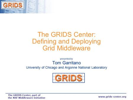 Www.grids-center.org The GRIDS Center, part of the NSF Middleware Initiative The GRIDS Center: Defining and Deploying Grid Middleware presented by Tom.