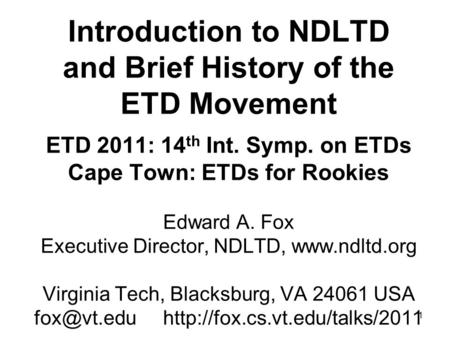 1 Introduction to NDLTD and Brief History of the ETD Movement ETD 2011: 14 th Int. Symp. on ETDs Cape Town: ETDs for Rookies Edward A. Fox Executive Director,