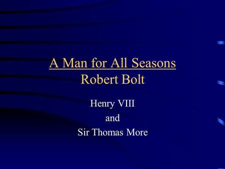 A Man for All Seasons Robert Bolt Henry VIII and Sir Thomas More.