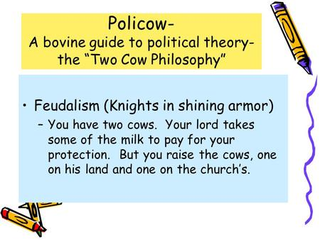 "Policow- A bovine guide to political theory- the ""Two Cow Philosophy"" Feudalism (Knights in shining armor) –You have two cows. Your lord takes some of."