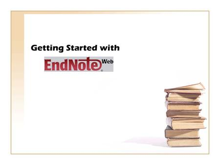 Getting Started with. EndNote Web: It allows you to: Access your references from any computer with internet Collect references from online sources Drop.