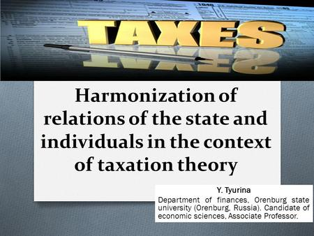 Harmonization of relations of the state and individuals in the context of taxation theory Y. Tyurina Department of finances, Orenburg state university.