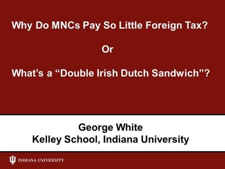 "Why Do MNCs Pay So Little Foreign Tax? Or What's a ""Double Irish Dutch Sandwich""? George White Kelley School, Indiana University."