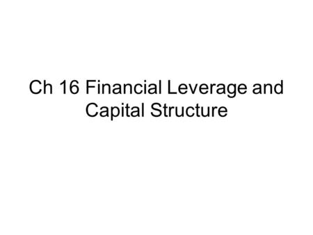 Ch 16 Financial Leverage and Capital Structure. 1. Capital structure question Financial managers want to set up a capital structure that will maximize.