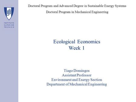 Ecological Economics Week 1 Tiago Domingos Assistant Professor Environment and Energy Section Department of Mechanical Engineering Doctoral Program and.