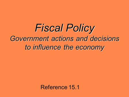 Fiscal Policy Government actions and decisions to influence the economy Reference 15.1.