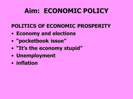 "Aim: ECONOMIC POLICY POLITICS OF ECONOMIC PROSPERITY Economy and elections ""pocketbook issue"" ""It's the economy stupid"" Unemployment inflation."