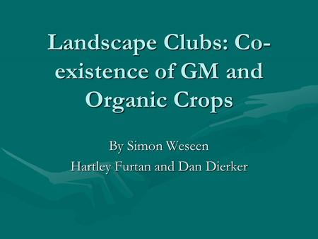 Landscape Clubs: Co- existence of GM and Organic Crops By Simon Weseen Hartley Furtan and Dan Dierker.