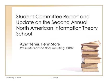 February 8, 2009A. Yener1 Student Committee Report and Update on the Second Annual North American Information Theory School Aylin Yener, Penn State Presented.