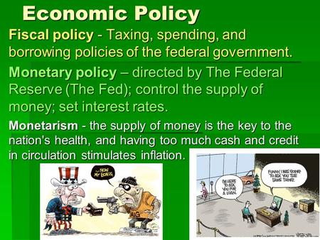 Economic Policy Fiscal policy - Taxing, spending, and borrowing policies of the federal government. Monetary policy – directed by The Federal Reserve (The.