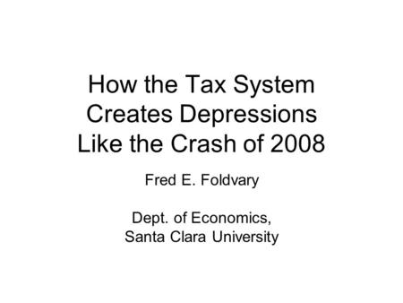 How the Tax System Creates Depressions Like the Crash of 2008 Fred E. Foldvary Dept. of Economics, Santa Clara University.