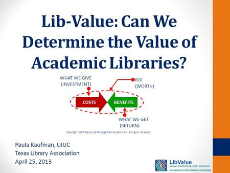 Lib-Value: Can We Determine the Value of Academic Libraries? Paula Kaufman, UIUC Texas Library Association April 25, 2013 COSTSBENEFITS WHAT WE GIVE (INVESTMENT)