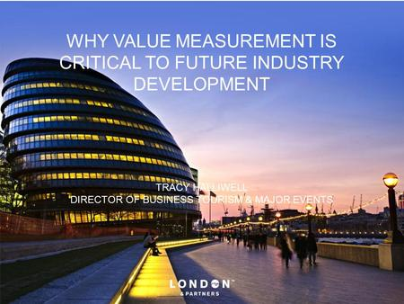 WHY VALUE MEASUREMENT IS CRITICAL TO FUTURE INDUSTRY DEVELOPMENT TRACY HALLIWELL DIRECTOR OF BUSINESS TOURISM & MAJOR EVENTS.