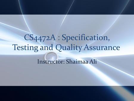 CS4472A : Specification, Testing and Quality Assurance Instructor: Shaimaa Ali.