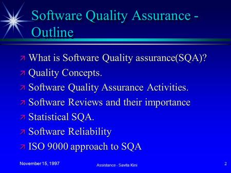 Assistance - Savita Kini November 15, 1997 2 Software Quality Assurance - Outline ä What is Software Quality assurance(SQA)? ä Quality Concepts. ä Software.