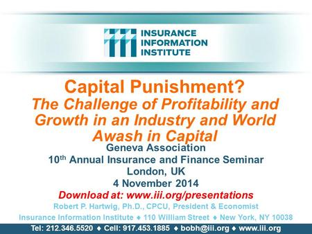 Capital Punishment? The Challenge of Profitability and Growth in an Industry and World Awash in Capital Geneva Association 10 th Annual Insurance and Finance.