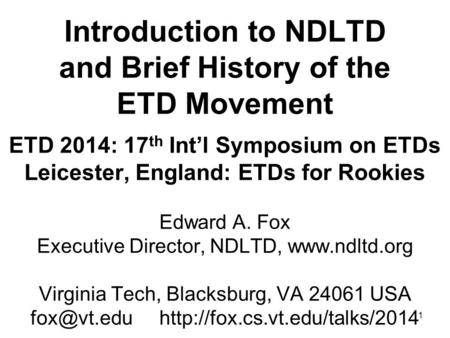 1 Introduction to NDLTD and Brief History of the ETD Movement ETD 2014: 17 th Int'l Symposium on ETDs Leicester, England: ETDs for Rookies Edward A. Fox.