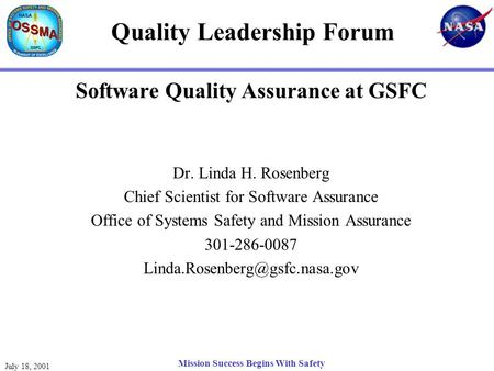 July 18, 2001 Mission Success Begins With Safety Quality Leadership Forum Software Quality Assurance at GSFC Dr. Linda H. Rosenberg Chief Scientist for.