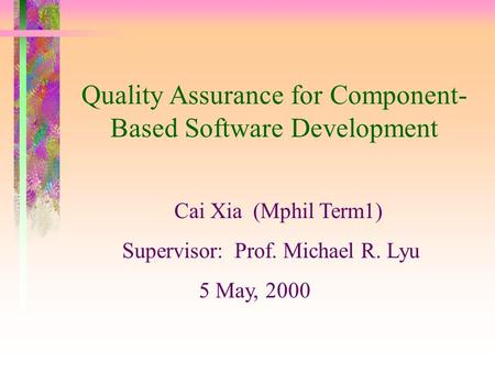 Quality Assurance for Component- Based Software Development Cai Xia (Mphil Term1) Supervisor: Prof. Michael R. Lyu 5 May, 2000.