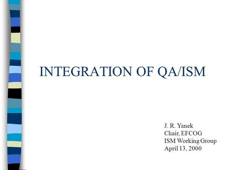 INTEGRATION OF QA/ISM J. R. Yanek Chair, EFCOG ISM Working Group April 13, 2000.