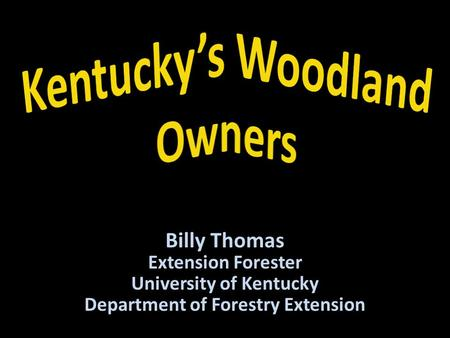 Billy Thomas Extension Forester University of Kentucky Department of Forestry Extension.