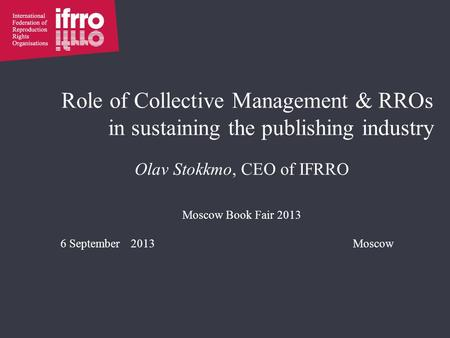 Role of Collective Management & RROs in sustaining the publishing industry Olav Stokkmo, CEO of IFRRO Moscow Book Fair 2013 6 September 2013Moscow.