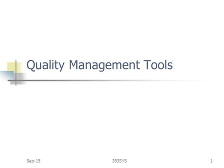 Sep-15393SYS1 Quality Management Tools. Sep-15393SYS2 1 Modern Quality Management Modern quality management requires customer satisfaction prefers prevention.