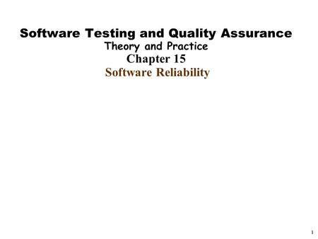 1 Software Testing and Quality Assurance Theory and Practice Chapter 15 Software Reliability.