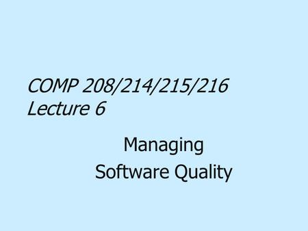 COMP 208/214/215/216 Lecture 6 Managing Software Quality.