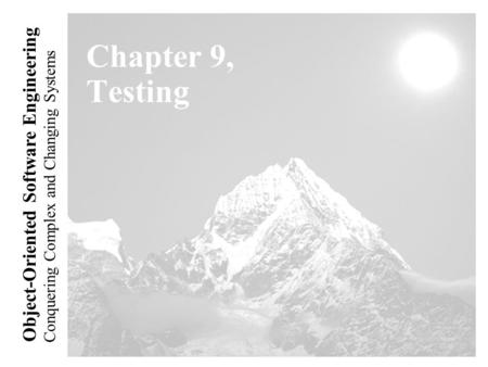 Conquering Complex and Changing Systems Object-Oriented Software Engineering Chapter 9, Testing.