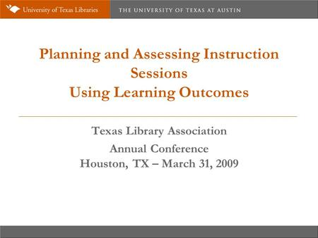 Planning and Assessing Instruction Sessions Using Learning Outcomes Texas Library Association Annual Conference Houston, TX – March 31, 2009.