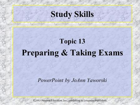 ©2003 Pearson Education, Inc., publishing as Longman Publishers. Study Skills Topic 13 Preparing & Taking Exams PowerPoint by JoAnn Yaworski.