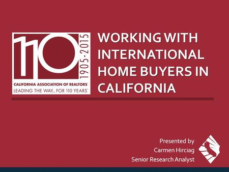 WORKING WITH INTERNATIONAL HOME BUYERS IN CALIFORNIA Presented by Carmen Hirciag Senior Research Analyst.