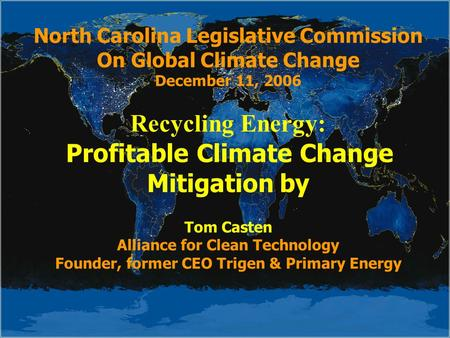 North Carolina Legislative Commission On Global Climate Change December 11, 2006 Recycling Energy: Profitable Climate Change Mitigation by Tom Casten Alliance.